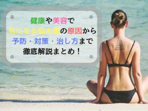健康や美容で気になる悩み事の原因から予防・対策・治し方まで徹底解説まとめ!