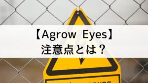 【Agrow Eyes<アグロウアイズ>】の注意点とは?